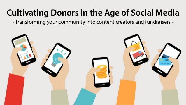 Cultivating Donors in the Age of Social Media - Transforming your community into content creators and fundraisers -