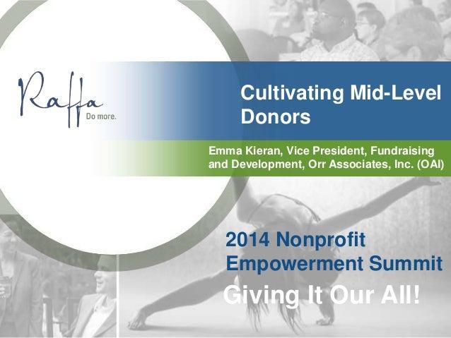 Cultivating Mid-Level Donors Emma Kieran, Vice President, Fundraising and Development, Orr Associates, Inc. (OAI) 2014 Non...