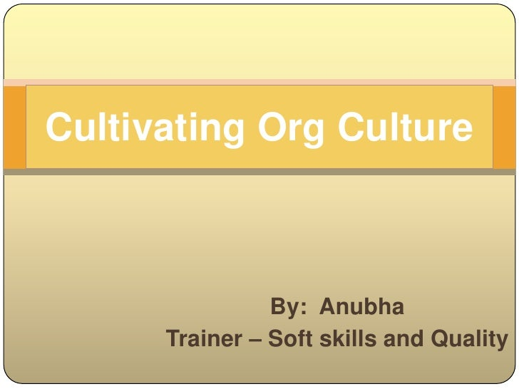 Cultivating Org Culture<br />By:  Anubha<br />Trainer – Soft skills and Quality<br />