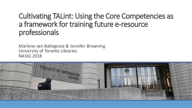 Cultivating TALint: Using the Core Competencies as a framework for training future e-resource professionals MARLENE VAN BA...