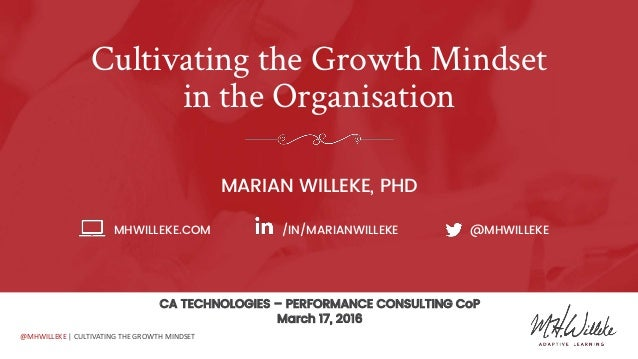 @MHWILLEKE | CULTIVATING THE GROWTH MINDSET Cultivating the Growth Mindset in the Organisation MARIAN WILLEKE, PHD MHWILLE...