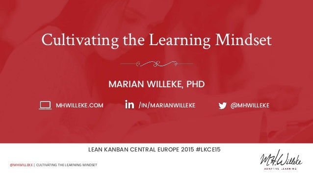 @MHWILLEKE | CULTIVATING THE LEARNING MINDSET Cultivating the Learning Mindset MARIAN WILLEKE, PHD MHWILLEKE.COM /IN/MARIA...