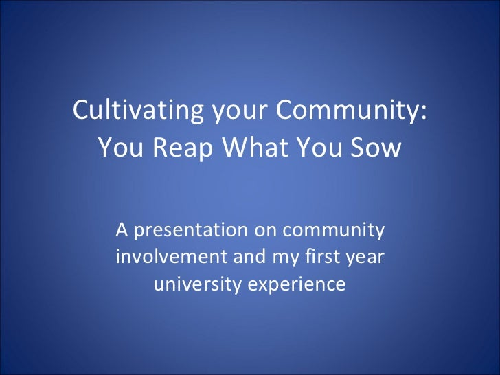 Cultivating your Community: You Reap What You Sow A presentation on community involvement and my first year university exp...