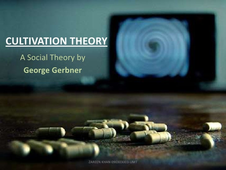 CULTIVATION THEORY  A Social Theory by   George Gerbner                       ZAREEN KHAN 090303003-UMT