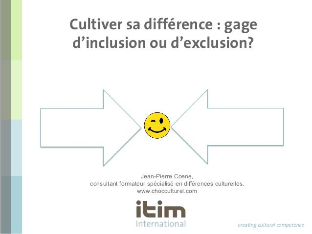Cultiver sa différence : gage  d'inclusion ou d'exclusion?  creating cultural competence  Jean-Pierre Coene,  consultant f...