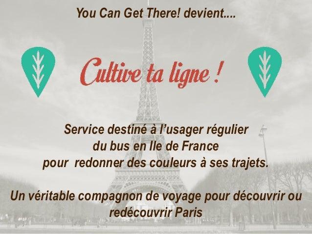 You Can Get There! devient....Service destiné à l'usager régulierdu bus en Ile de Francepour redonner des couleurs à ses t...