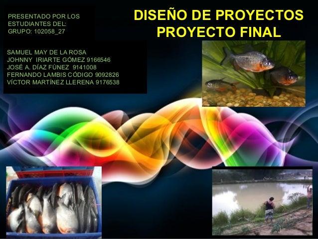 PRESENTADO POR LOS ESTUDIANTES DEL: GRUPO: 102058_27  DISEÑO DE PROYECTOS PROYECTO FINAL  SAMUEL MAY DE LA ROSA JOHNNY IRI...