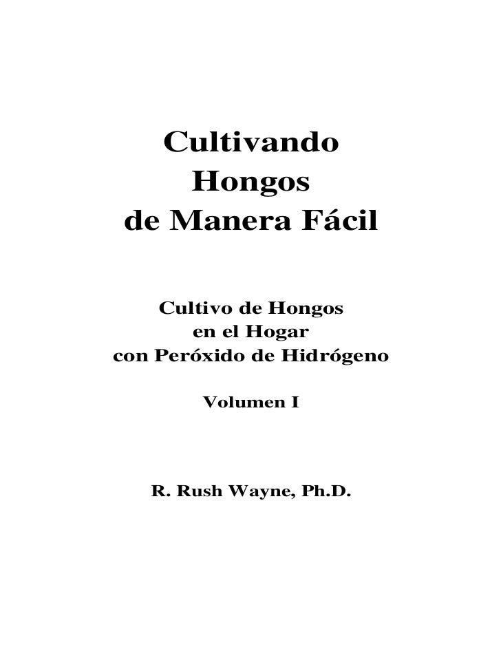 Cultivando    Hongosde Manera Fácil    Cultivo de Hongos       en el Hogarcon Peróxido de Hidrógeno        Volumen I   R. ...