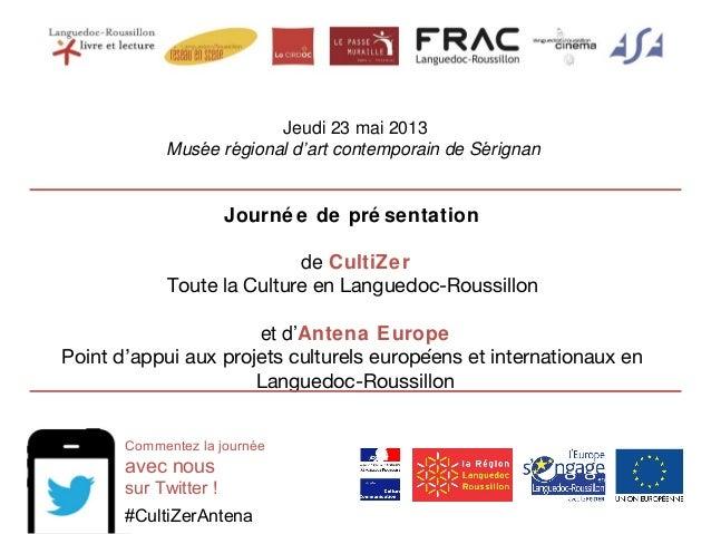 Jeudi 23 mai 2013 Musee regional d'art contemporain de Serignań ́ ́ Journé e de pré sentation de CultiZer Toute la Cultur...