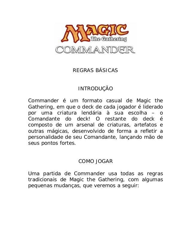 REGRAS BÁSICAS INTRODUÇÃO Commander é um formato casual de Magic the Gathering, em que o deck de cada jogador é liderado p...