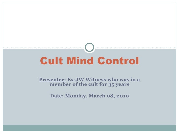 Presenter:  Ex-JW Witness who was in a member of the cult for 35 years Date:  Monday, March 08, 2010 Cult Mind Control