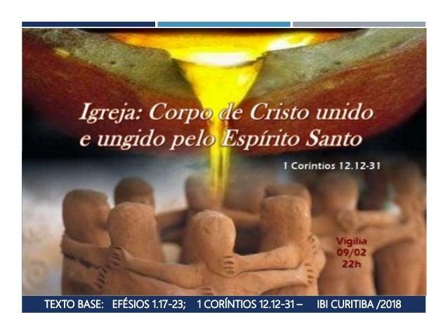 TEXTO BASE: EFÉSIOS 1.17-23; 1 CORÍNTIOS 12.12-31 – IBI CURITIBA /2018