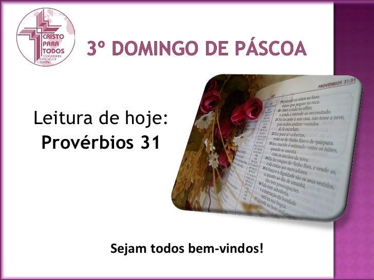 <ul><li>Leitura de hoje: </li></ul><ul><li>Provérbios 31 </li></ul>Sejam todos bem-vindos!