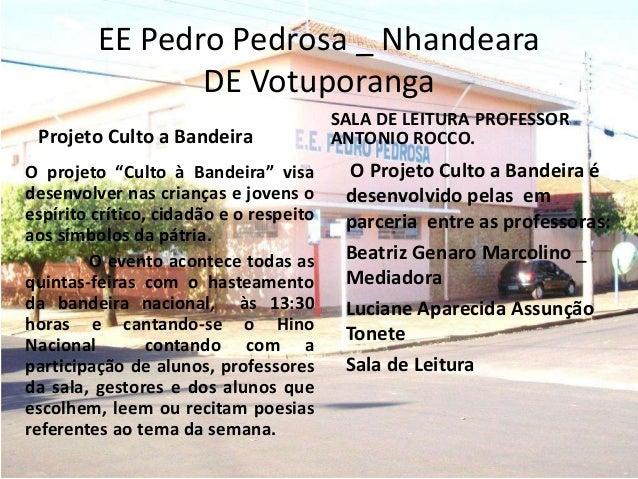 EE Pedro Pedrosa _ Nhandeara DE Votuporanga Projeto Culto a Bandeira O Projeto Culto a Bandeira é desenvolvido pelas em pa...