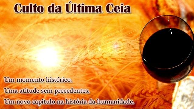 Culto da Última Ceia Um momento histórico. Uma atitude sem precedentes. Um novo capitulo na história da humanidade.