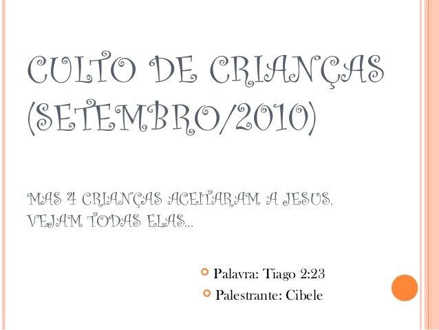 CULTO DE CRIANÇAS (SETEMBRO/2010) MAS 4 CRIANÇAS ACEITARAM A JESUS. VEJAM TODAS ELAS...  Palavra: Tiago 2:23  Palestrant...