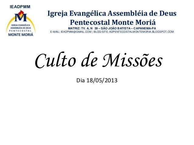 Culto de MissõesDia 18/05/2013IEADPMMIgreja Evangélica Assembléia de DeusPentecostal Monte MoriáMATRIZ: TV. A, N 39 – SÃO ...