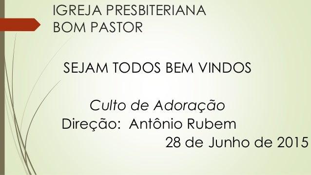 IGREJA PRESBITERIANA BOM PASTOR SEJAM TODOS BEM VINDOS Culto de Adoração Direção: Antônio Rubem 28 de Junho de 2015