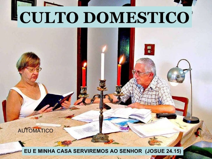 CULTO DOMESTICO EU E MINHA CASA SERVIREMOS AO SENHOR  (JOSUE 24.15) AUTOMÁTICO