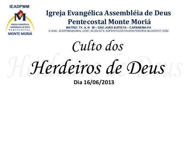 Culto dosHerdeiros de DeusDia 16/06/2013IEADPMMIgreja Evangélica Assembléia de DeusPentecostal Monte MoriáMATRIZ: TV. A, N...