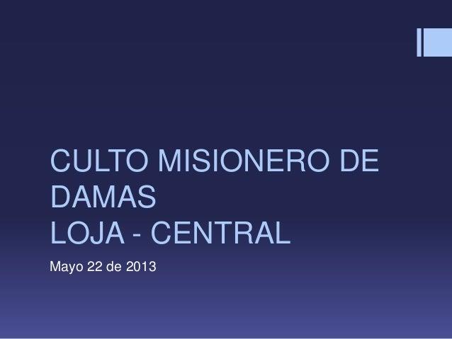 CULTO MISIONERO DEDAMASLOJA - CENTRALMayo 22 de 2013