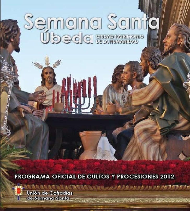 Semana Santa Úbeda 2012Edita: Unión de Cofradías de SemanaSanta de ÚbedaCoordina: Blas Molina ReyesVocal de Publicacione...