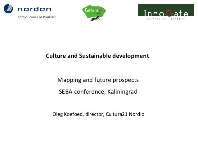 Culture and Sustainable developmentMapping and future prospectsSEBA conference, KaliningradOleg Koefoed, director, Cultura...