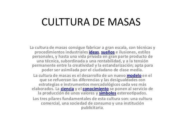 CULTTURA DE MASAS<br />La cultura de masas consigue fabricar a gran escala, con técnicas y procedimientos industriales ide...