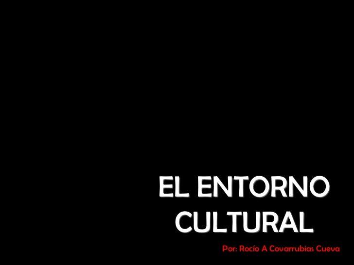 EL ENTORNO CULTURAL <br />Por: Rocío A Covarrubias Cueva<br />