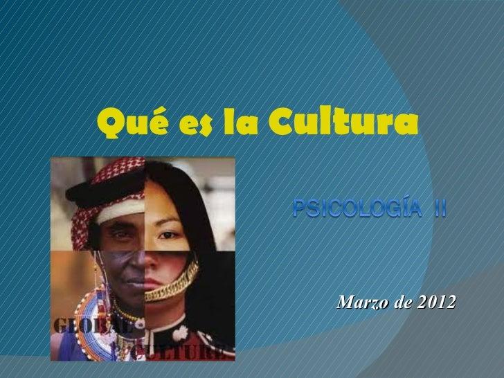 Qué es la Cultura            Marzo de 2012