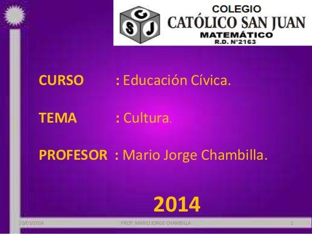 CURSO : Educación Cívica. TEMA : Cultura. PROFESOR : Mario Jorge Chambilla. 2014 PROF: MARIO JORGE CHAMBILLA 120/03/2014