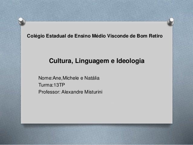 Colégio Estadual de Ensino Médio Visconde de Bom Retiro  Cultura, Linguagem e Ideologia  Nome:Ane,Michele e Natália  Turma...