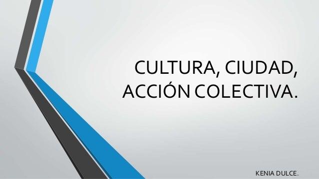 CULTURA, CIUDAD, ACCIÓN COLECTIVA. KENIA DULCE.