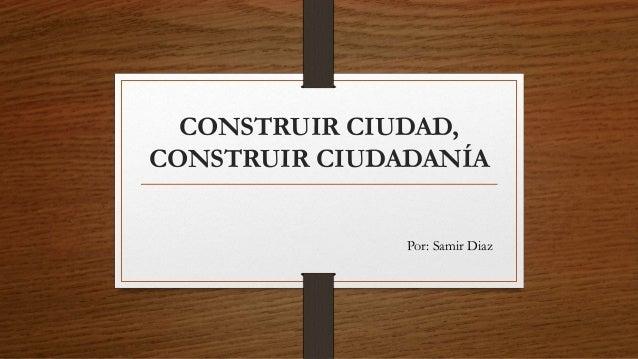 CONSTRUIR CIUDAD, CONSTRUIR CIUDADANÍA Por: Samir Diaz