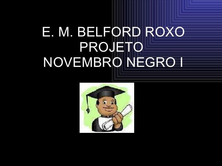 E. M. BELFORD ROXO PROJETO  NOVEMBRO NEGRO I