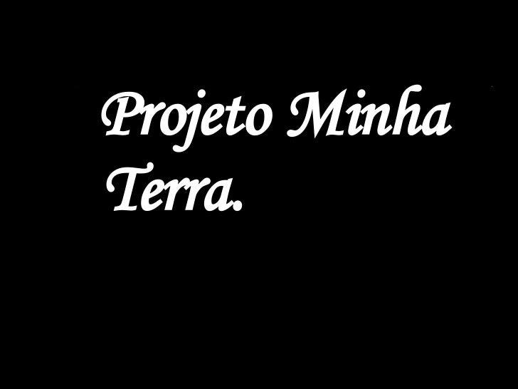 <ul><li>Projeto Minha Terra. </li></ul>