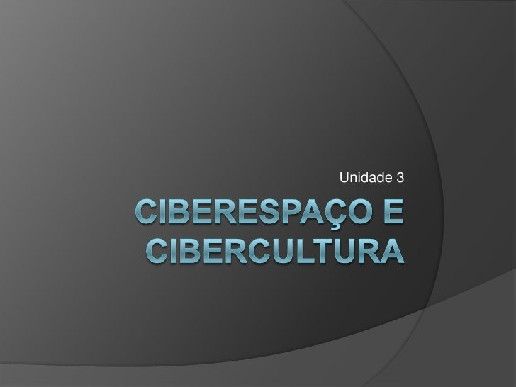 Unidade 3<br />Ciberespaço ecibercultura<br />