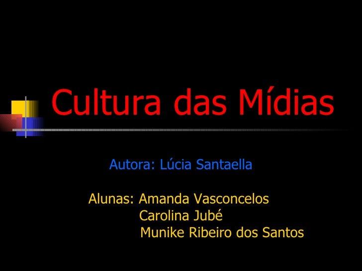 Cultura das Mídias Autora:  Lúcia Santaella Alunas: Amanda Vasconcelos  Carolina Jubé Munike Ribeiro dos Santos