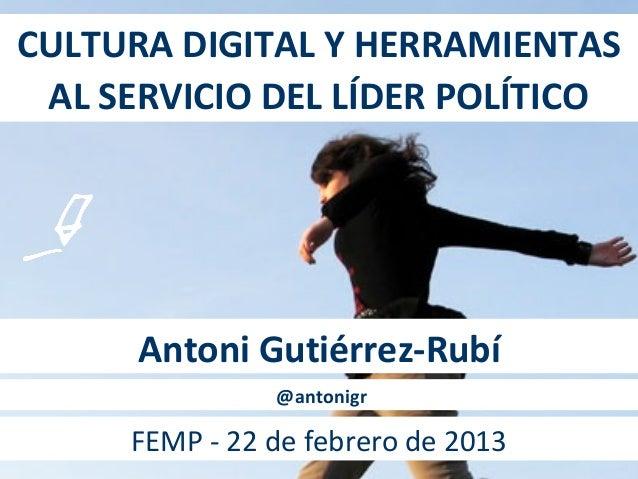 CULTURA DIGITAL Y HERRAMIENTAS AL SERVICIO DEL LÍDER POLÍTICO      Antoni Gutiérrez-Rubí               @antonigr     FEMP ...
