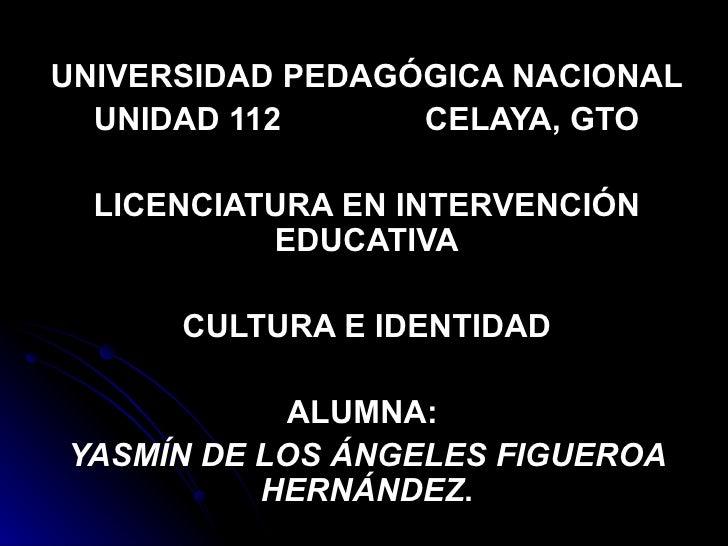 UNIVERSIDAD PEDAGÓGICA NACIONAL UNIDAD 112  CELAYA, GTO LICENCIATURA EN INTERVENCIÓN EDUCATIVA CULTURA E IDENTIDAD ALUMNA:...