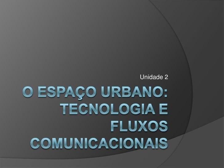 O espaço urbano:tecnologia e fluxos comunicacionais<br />Unidade 2<br />