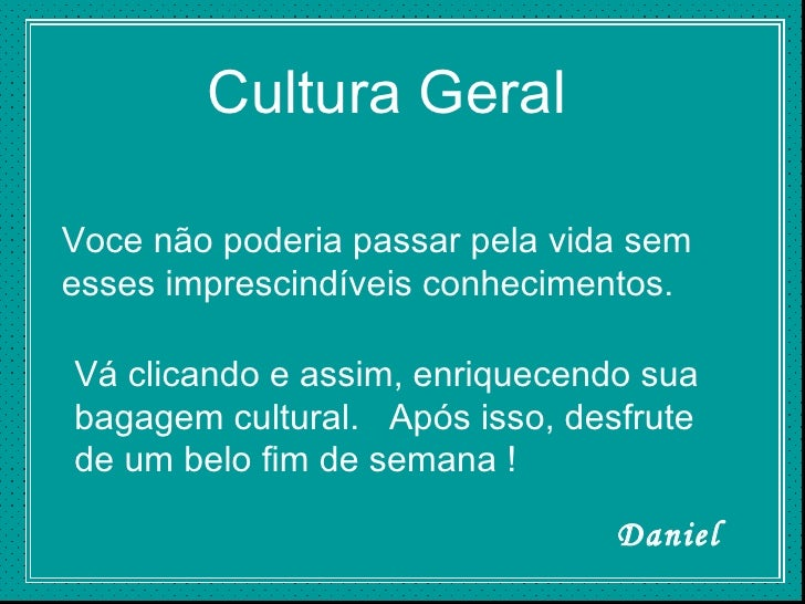 Cultura Geral Voce não poderia passar pela vida sem esses imprescindíveis conhecimentos. Vá clicando e assim, enriquecendo...