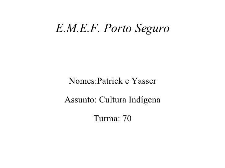 E.M.E.F. Porto Seguro Nomes:Patrick e Yasser Assunto: Cultura Indígena Turma: 70