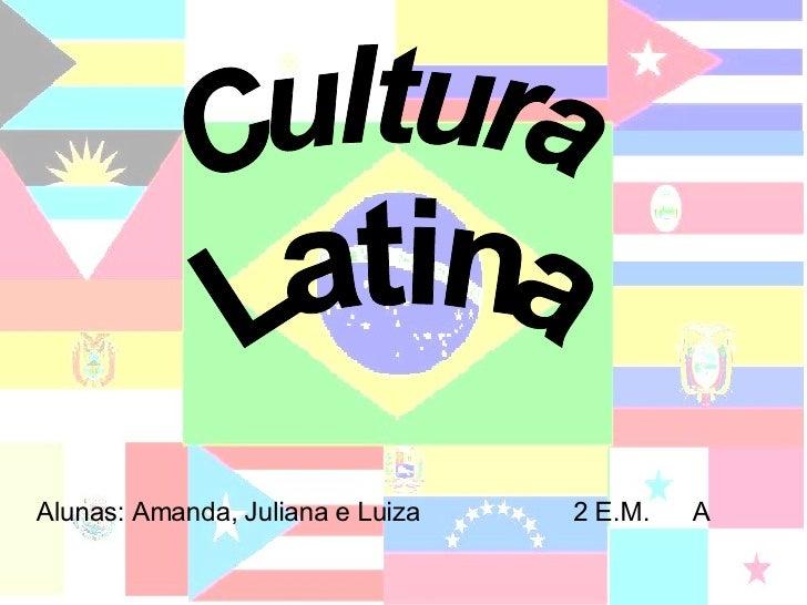 Cultura Latina Alunas: Amanda, Juliana e Luiza  2 E.M.  A
