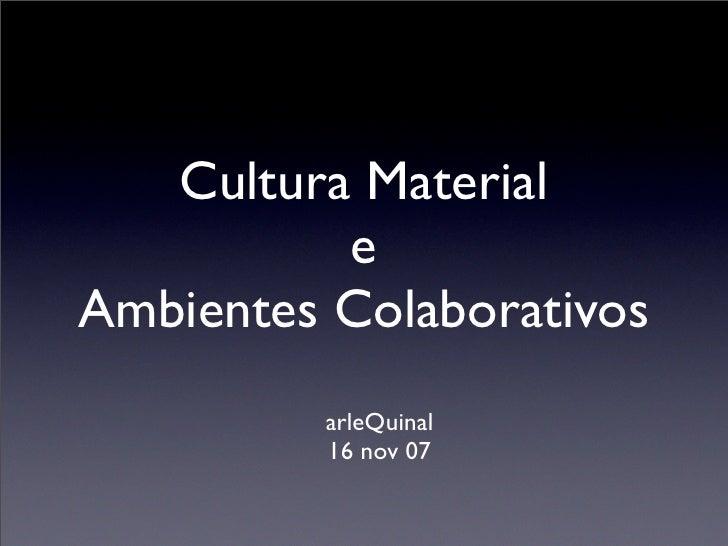Cultura Material           e Ambientes Colaborativos          arleQuinal          16 nov 07