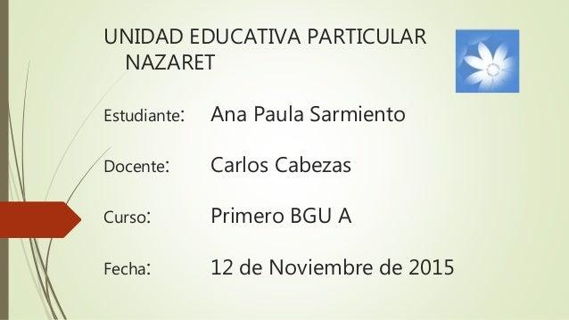 UNIDAD EDUCATIVA PARTICULAR NAZARET Estudiante: Ana Paula Sarmiento Docente: Carlos Cabezas Curso: Primero BGU A Fecha: 12...
