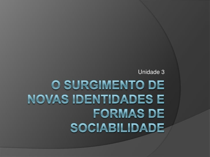 Unidade 3<br />O surgimento de Novas identidades e formas de sociabilidade<br />