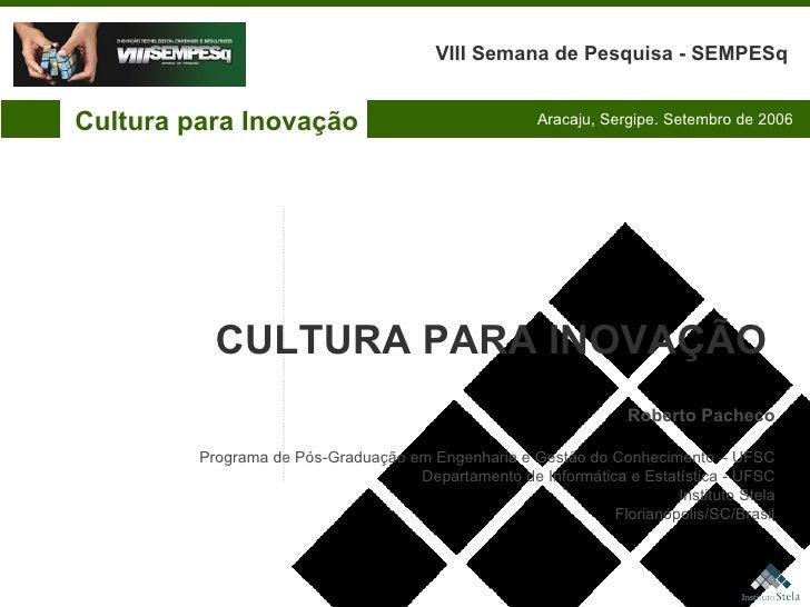 Cultura para Inovação VIII Semana de Pesquisa - SEMPESq Aracaju, Sergipe. Setembro de 2006 Roberto Pacheco Programa de Pós...