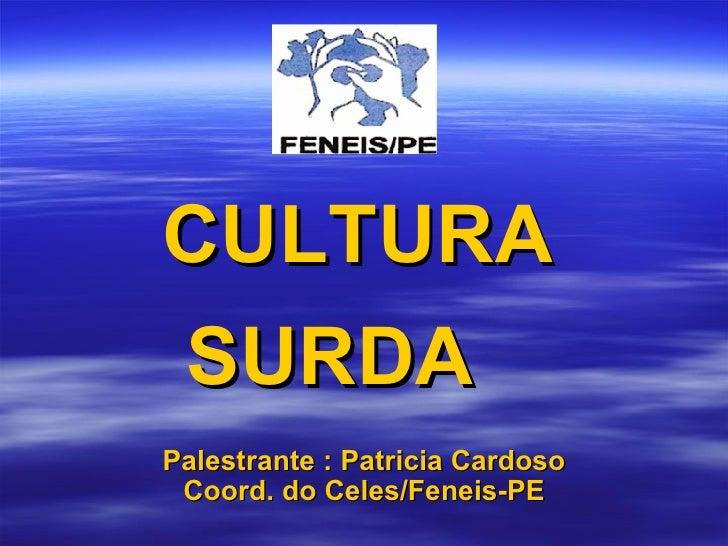 CULTURA SURDA  Palestrante : Patricia Cardoso Coord. do Celes/Feneis-PE