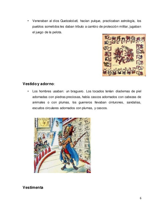 6 • Veneraban al dios Quetzalcóatl, hacían pulque, practicaban astrología, los pueblos sometidos les daban tributo a cambi...